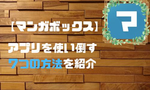 【アプリ】マンガボックスを無料で使い倒す7つの方法を解説!