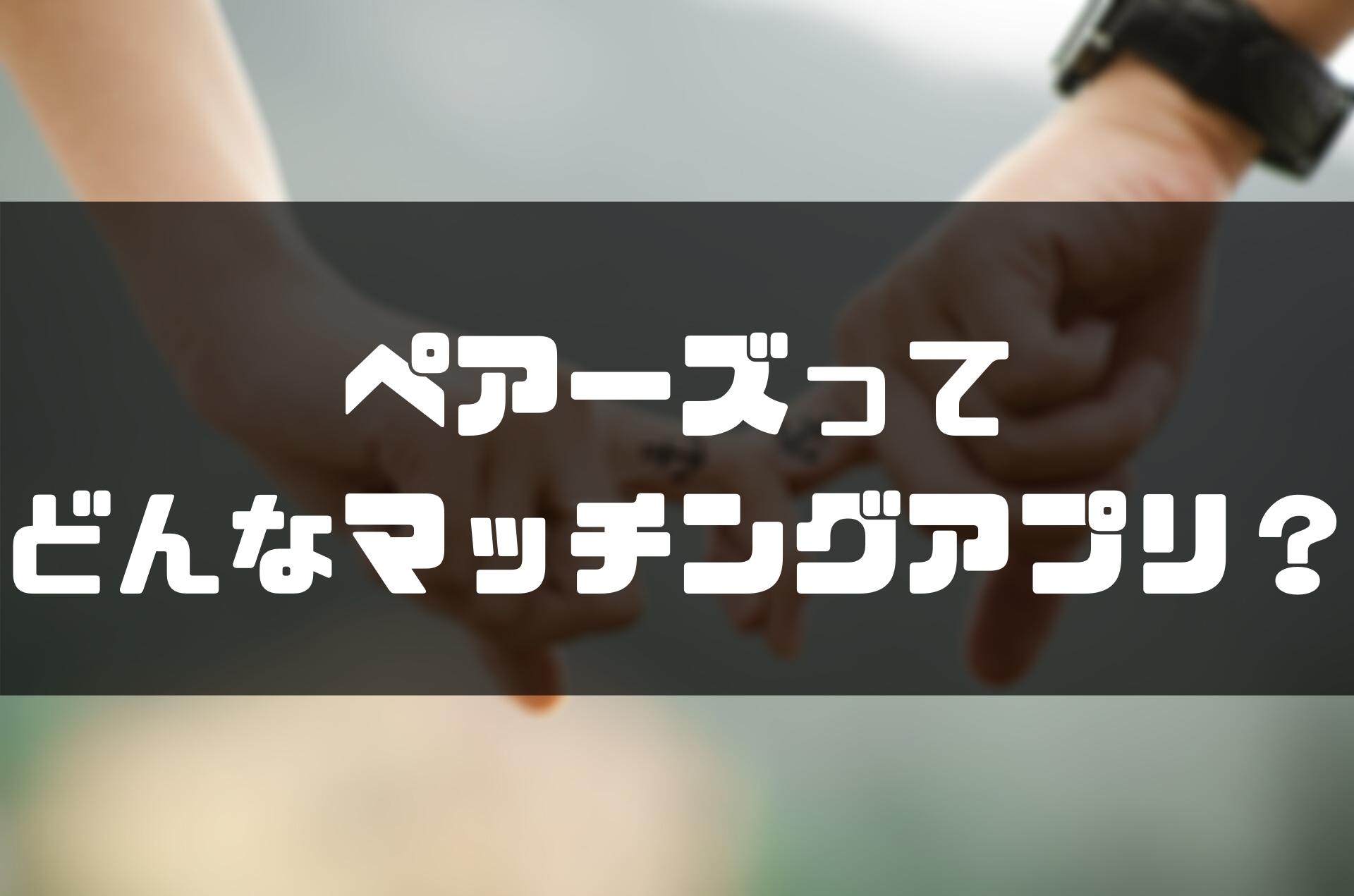 ペアーズ評判_どんなアプリ?