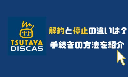 TSUTAYA DISCASのログインから解約・退会まで|停止との違いや手続きの仕方を解説!