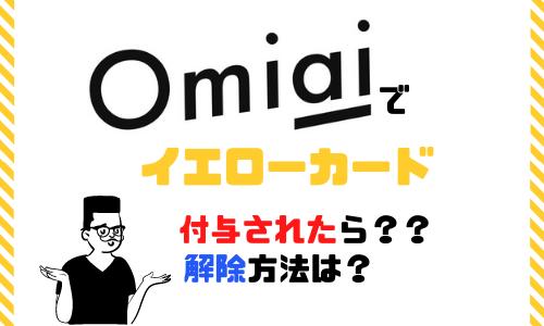 Omiai(オミアイ)でイエローカードとは?表示されたらどうなる?その理由と解除方法を紹介